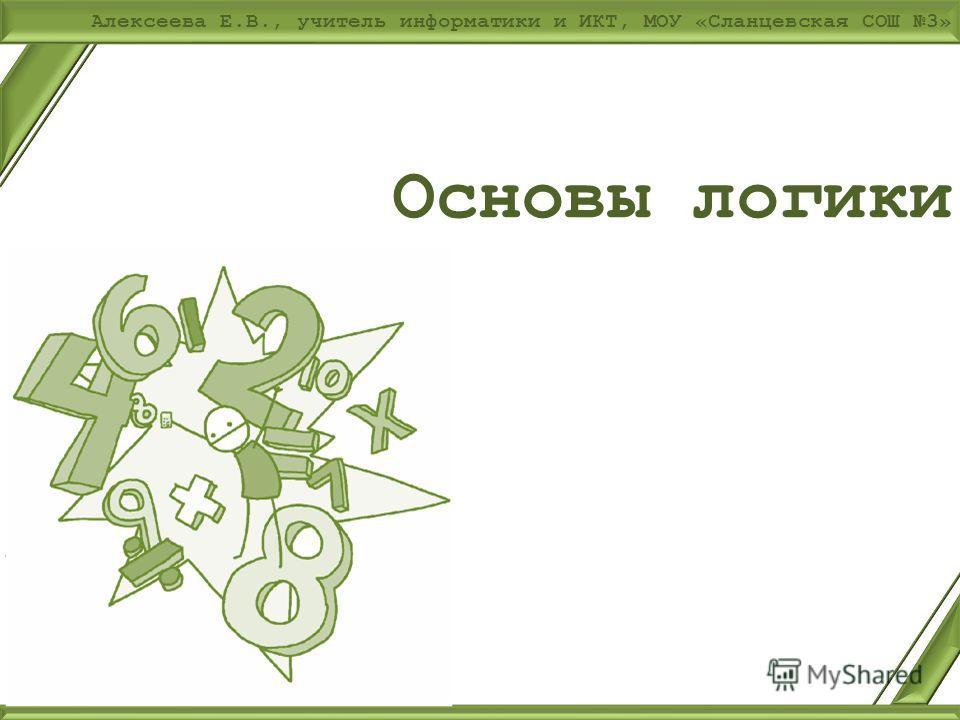 Алексеева Е.В., учитель информатики и ИКТ, МОУ «Сланцевская СОШ 3» Основы логики