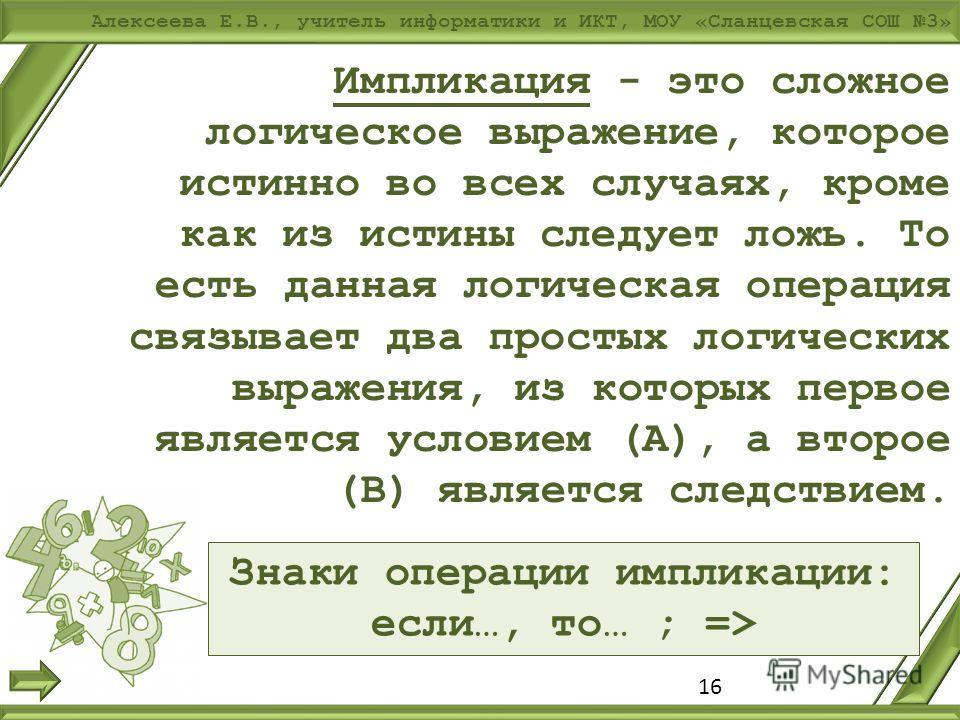 Алексеева Е.В., учитель информатики и ИКТ, МОУ «Сланцевская СОШ 3» 16 Импликация - это сложное логическое выражение, которое истинно во всех случаях, кроме как из истины следует ложь. То есть данная логическая операция связывает два простых логически