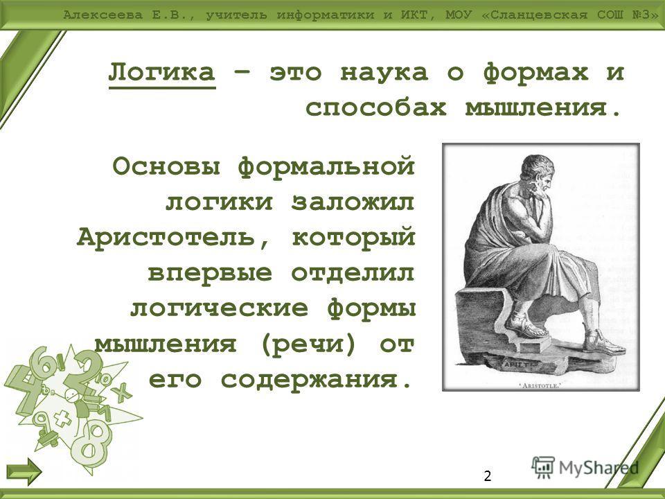 Алексеева Е.В., учитель информатики и ИКТ, МОУ «Сланцевская СОШ 3» Логика – это наука о формах и способах мышления. Основы формальной логики заложил Аристотель, который впервые отделил логические формы мышления (речи) от его содержания. 2