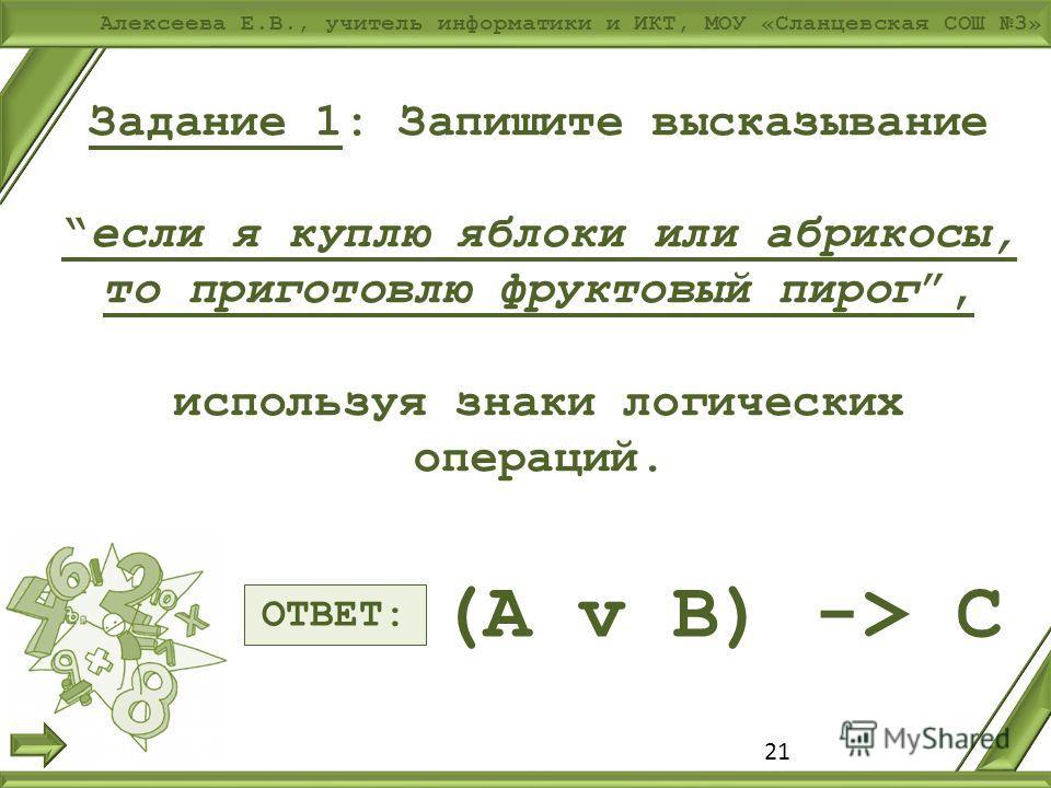 Алексеева Е.В., учитель информатики и ИКТ, МОУ «Сланцевская СОШ 3» Задание 1: Запишите высказываниеесли я куплю яблоки или абрикосы, то приготовлю фруктовый пирог, используя знаки логических операций. 21 ОТВЕТ: (A v B) -> C