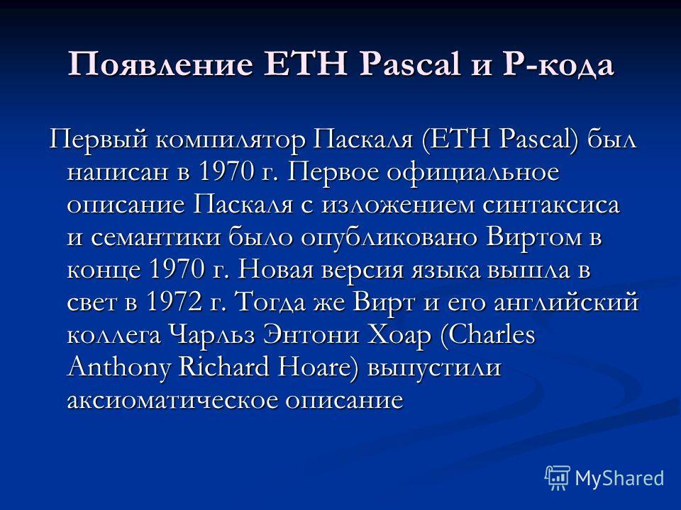 Появление ETH Pascal и P-кода Первый компилятор Паскаля (ETH Pascal) был написан в 1970 г. Первое официальное описание Паскаля с изложением синтаксиса и семантики было опубликовано Виртом в конце 1970 г. Новая версия языка вышла в свет в 1972 г. Тогд