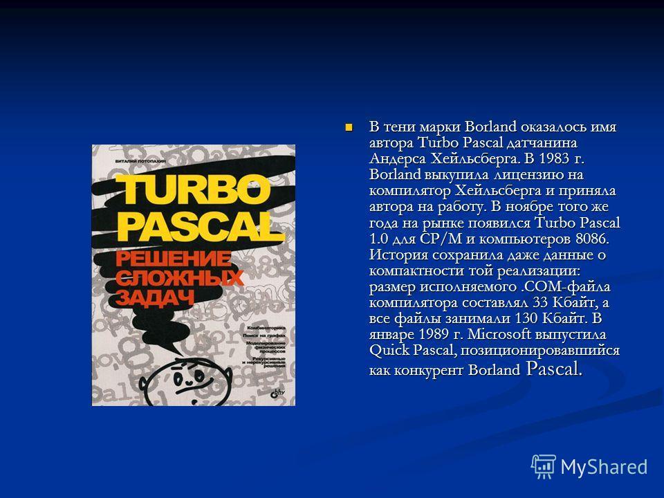 В тени марки Borland оказалось имя автора Turbo Pascal датчанина Андерса Хейльсберга. В 1983 г. Borland выкупила лицензию на компилятор Хейльсберга и приняла автора на работу. В ноябре того же года на рынке появился Turbo Pascal 1.0 для CP/M и компью