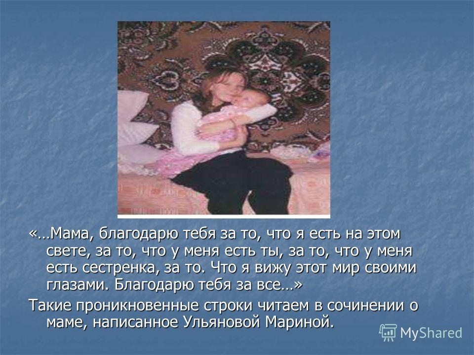 «…Мама, благодарю тебя за то, что я есть на этом свете, за то, что у меня есть ты, за то, что у меня есть сестренка, за то. Что я вижу этот мир своими глазами. Благодарю тебя за все…» Такие проникновенные строки читаем в сочинении о маме, написанное