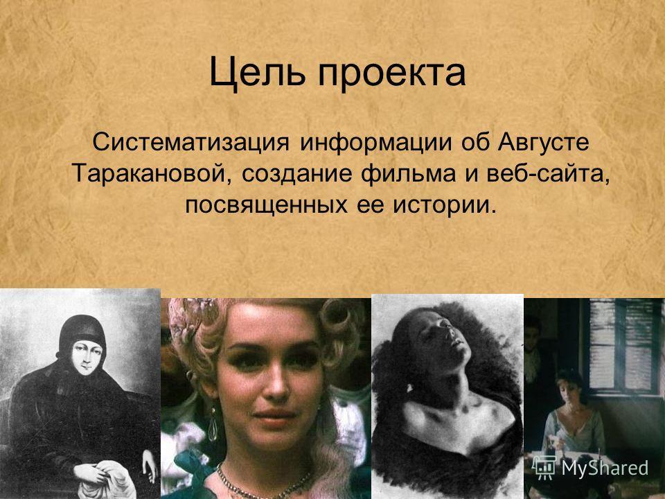Цель проекта Систематизация информации об Августе Таракановой, создание фильма и веб-сайта, посвященных ее истории.