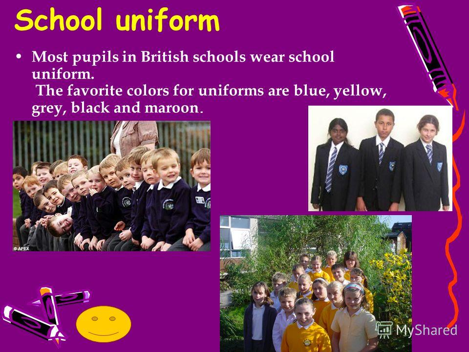 Most pupils in British schools wear school uniform. The favorite colors for uniforms are blue, yellow, grey, black and maroon. School uniform