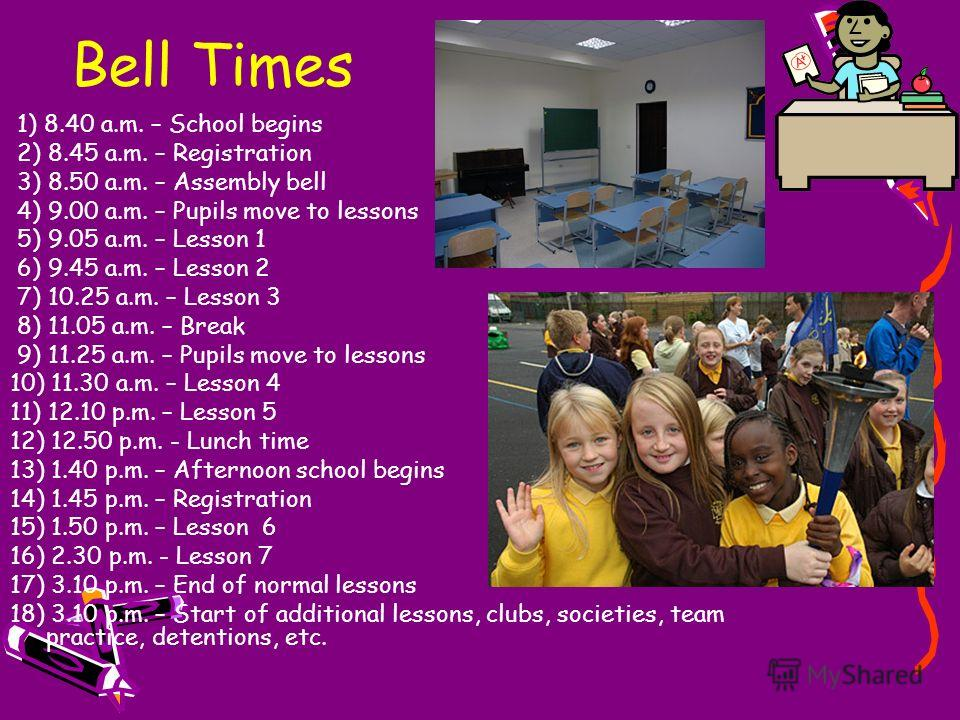 Bell Times 1) 8.40 a.m. – School begins 2) 8.45 a.m. – Registration 3) 8.50 a.m. – Assembly bell 4) 9.00 a.m. – Pupils move to lessons 5) 9.05 a.m. – Lesson 1 6) 9.45 a.m. – Lesson 2 7) 10.25 a.m. – Lesson 3 8) 11.05 a.m. – Break 9) 11.25 a.m. – Pupi