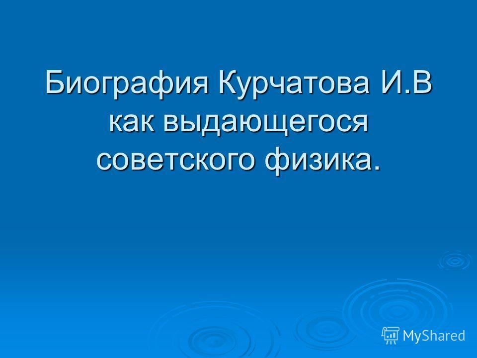 Биография Курчатова И.В как выдающегося советского физика.