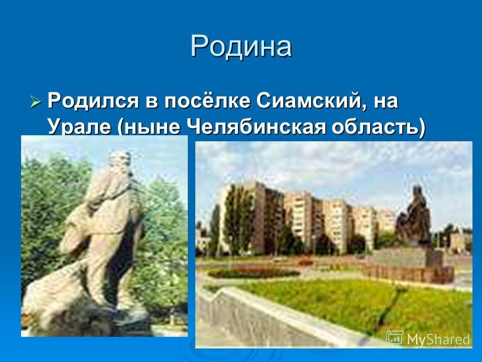 Родина Родился в посёлке Сиамский, на Урале (ныне Челябинская область) Родился в посёлке Сиамский, на Урале (ныне Челябинская область)
