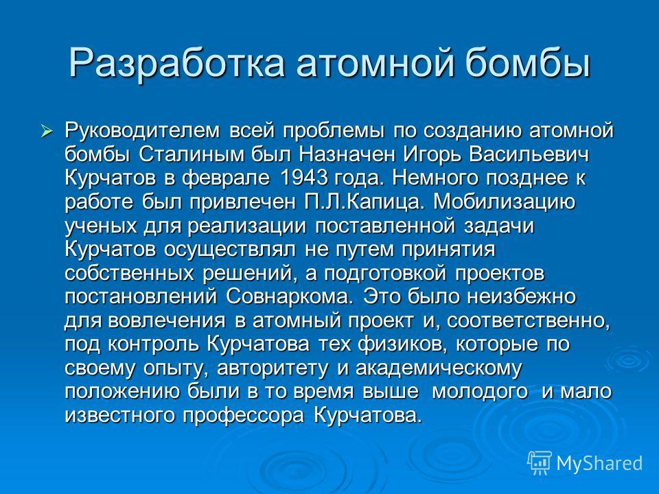 Разработка атомной бомбы Руководителем всей проблемы по созданию атомной бомбы Сталиным был Назначен Игорь Васильевич Курчатов в феврале 1943 года. Немного позднее к работе был привлечен П.Л.Капица. Мобилизацию ученых для реализации поставленной зада