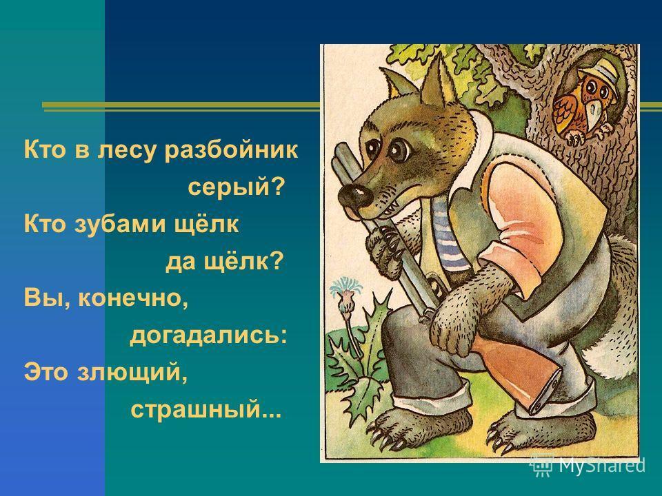 Кто в лесу разбойник серый? Кто зубами щёлк да щёлк? Вы, конечно, догадались: Это злющий, страшный...
