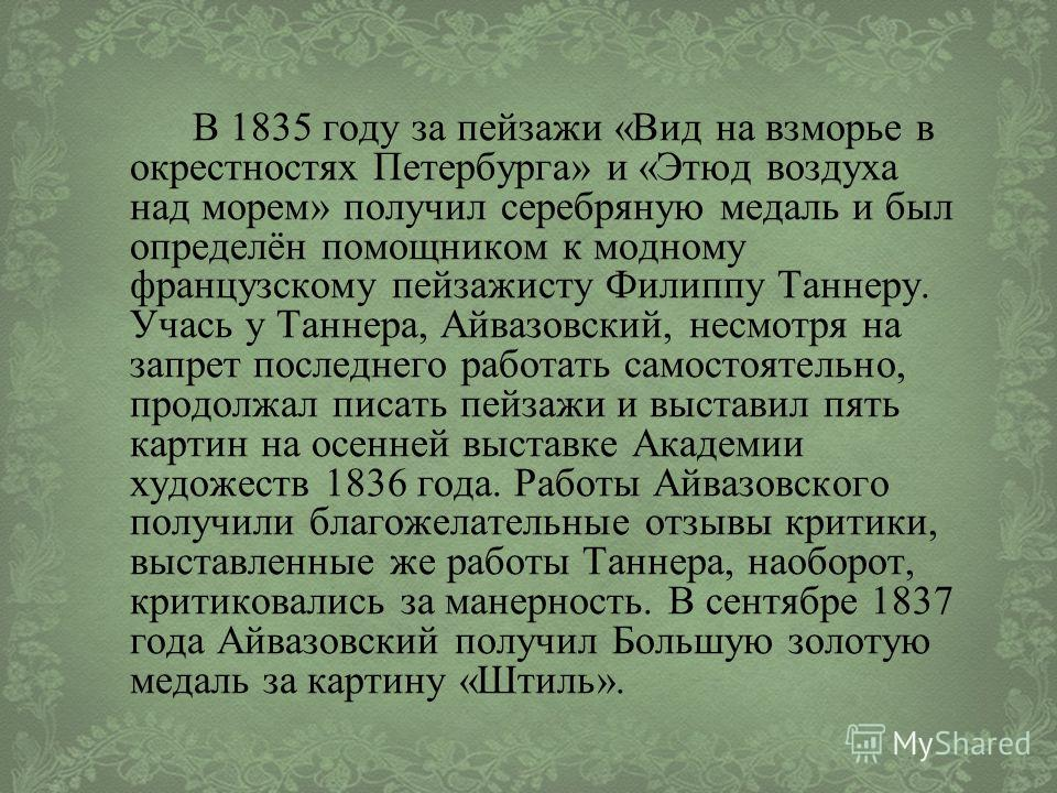В 1835 году за пейзажи «Вид на взморье в окрестностях Петербурга» и «Этюд воздуха над морем» получил серебряную медаль и был определён помощником к модному французскому пейзажисту Филиппу Таннеру. Учась у Таннера, Айвазовский, несмотря на запрет посл