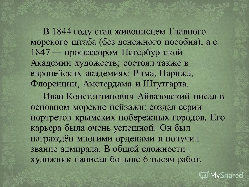 В 1844 году стал живописцем Главного морского штаба (без денежного пособия), а с 1847 профессором Петербургской Академии художеств; состоял также в европейских академиях: Рима, Парижа, Флоренции, Амстердама и Штутгарта. Иван Константинович Айвазовски