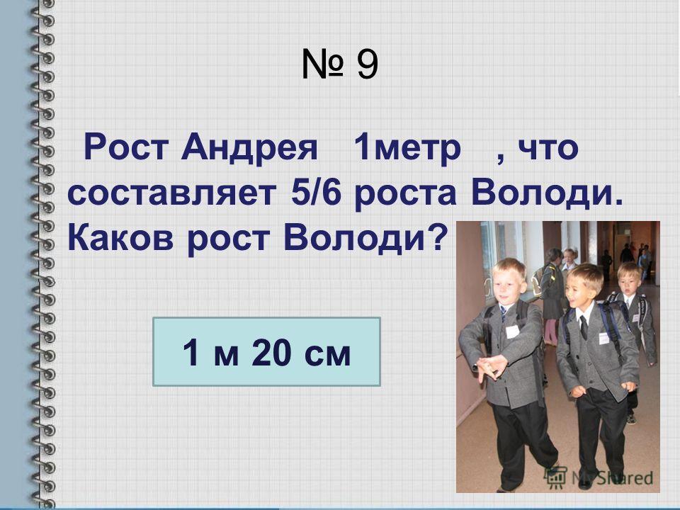 9 Рост Андрея 1метр, что составляет 5/6 роста Володи. Каков рост Володи? 1 м 20 см