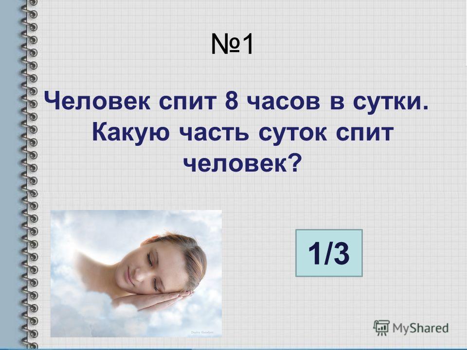 1 Человек спит 8 часов в сутки. Какую часть суток спит человек? 1/3