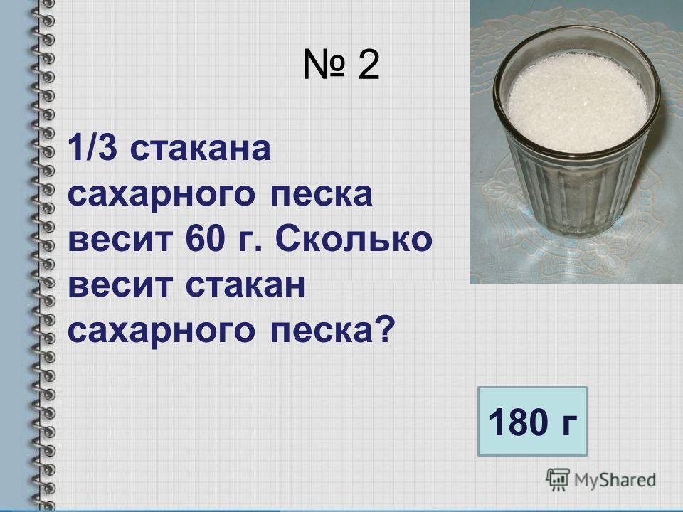 2 1/3 стакана сахарного песка весит 60 г. Сколько весит стакан сахарного песка? 180 г