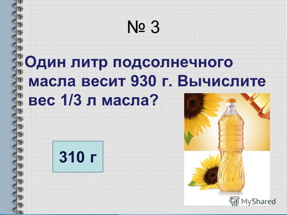 3 Один литр подсолнечного масла весит 930 г. Вычислите вес 1/3 л масла? 310 г