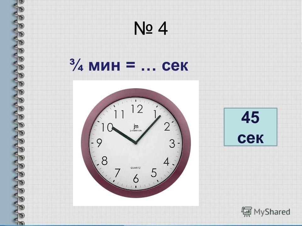 4 ¾ мин = … сек 45 сек