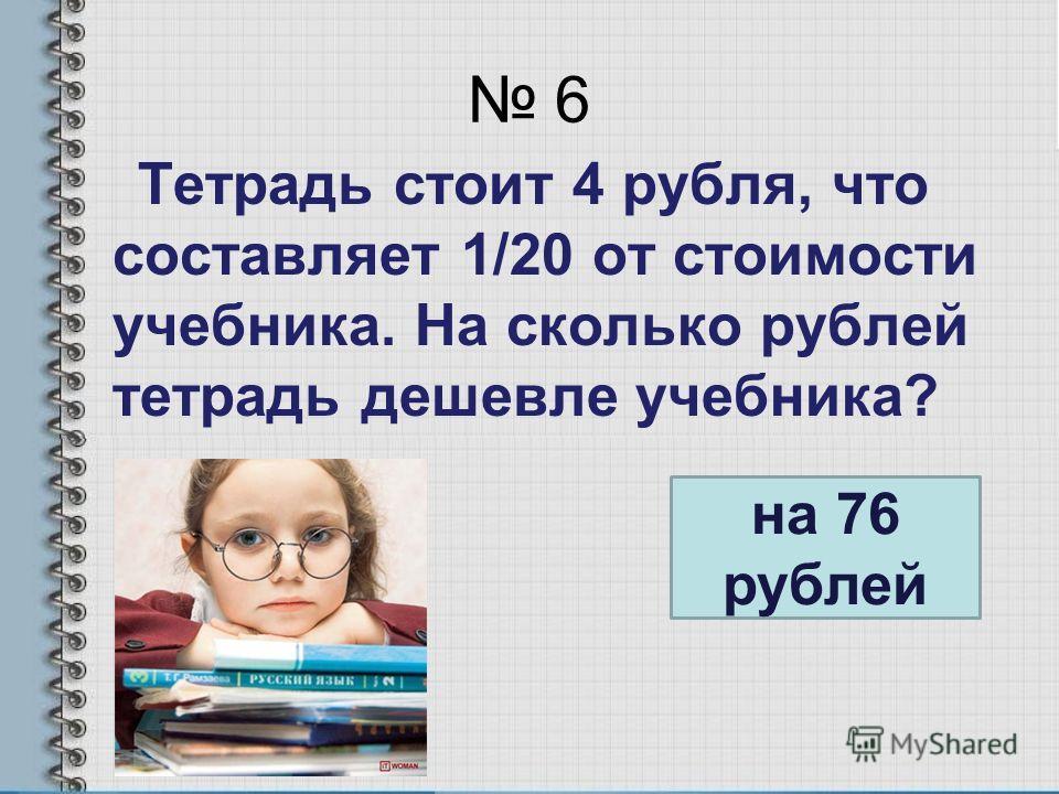 6 Тетрадь стоит 4 рубля, что составляет 1/20 от стоимости учебника. На сколько рублей тетрадь дешевле учебника? на 76 рублей