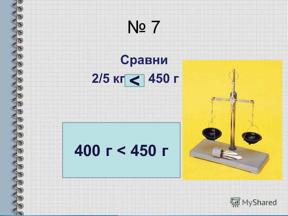 7 Сравни 2/5 кг … 450 г 400 г < 450 г
