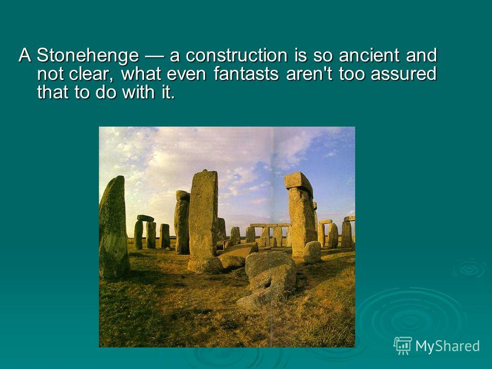 A Stonehenge a construction is so ancient and not clear, what even fantasts aren't too assured that to do with it.