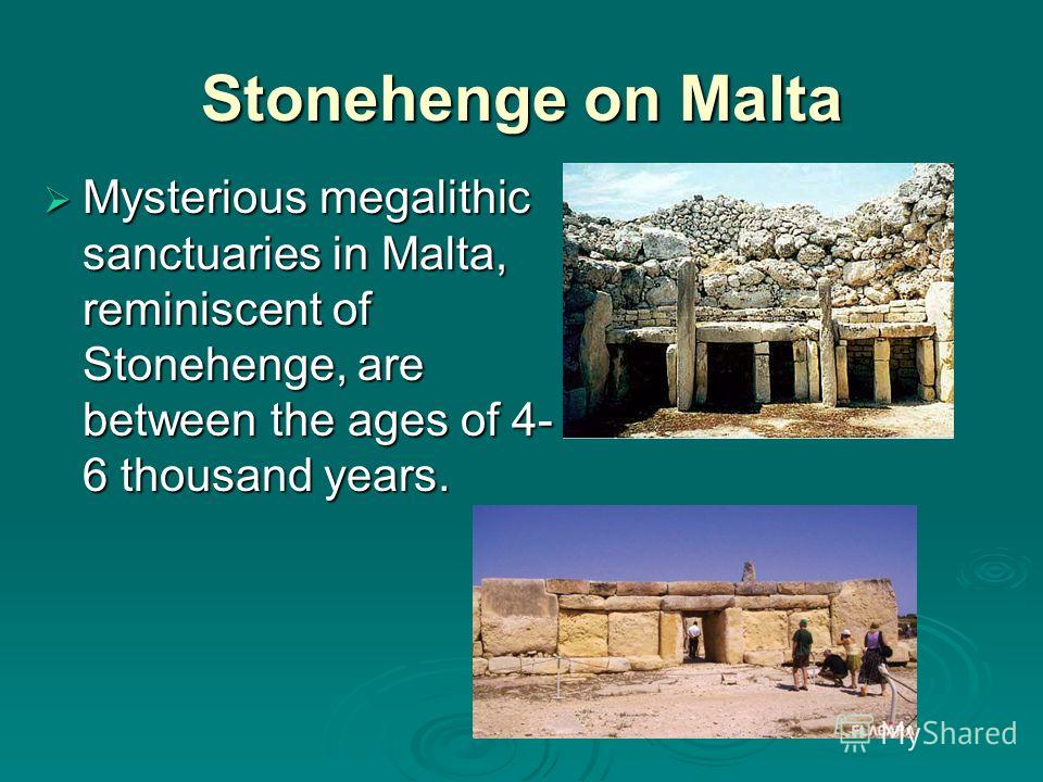 Stonehenge on Malta Mysterious megalithic sanctuaries in Malta, reminiscent of Stonehenge, are between the ages of 4- 6 thousand years. Mysterious megalithic sanctuaries in Malta, reminiscent of Stonehenge, are between the ages of 4- 6 thousand years