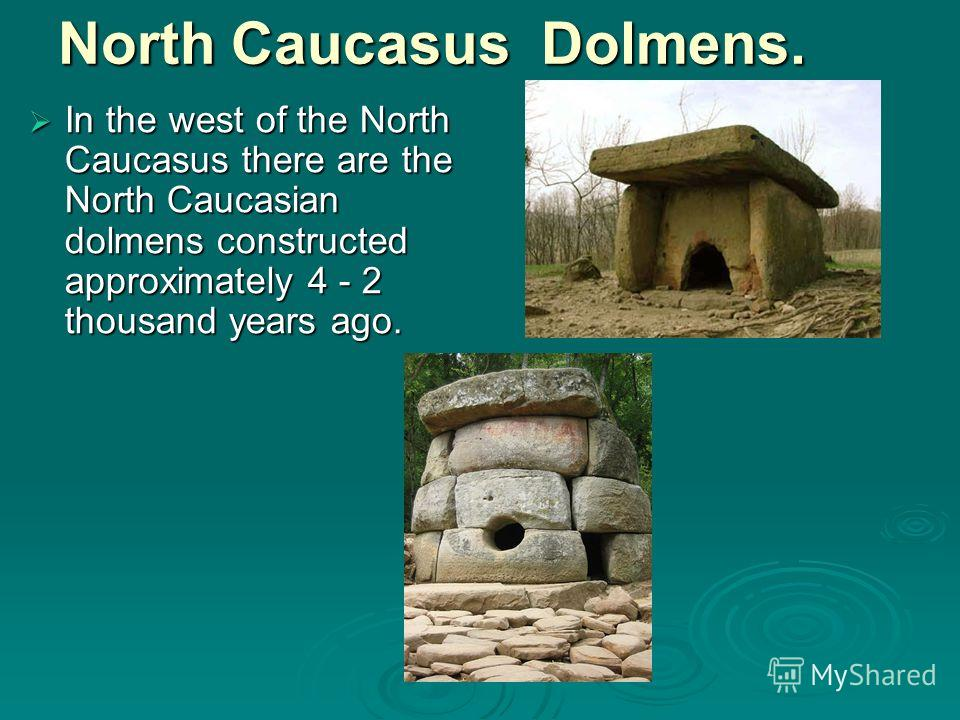 North Caucasus Dolmens. In the west of the North Caucasus there are the North Caucasian dolmens constructed approximately 4 - 2 thousand years ago. In the west of the North Caucasus there are the North Caucasian dolmens constructed approximately 4 -