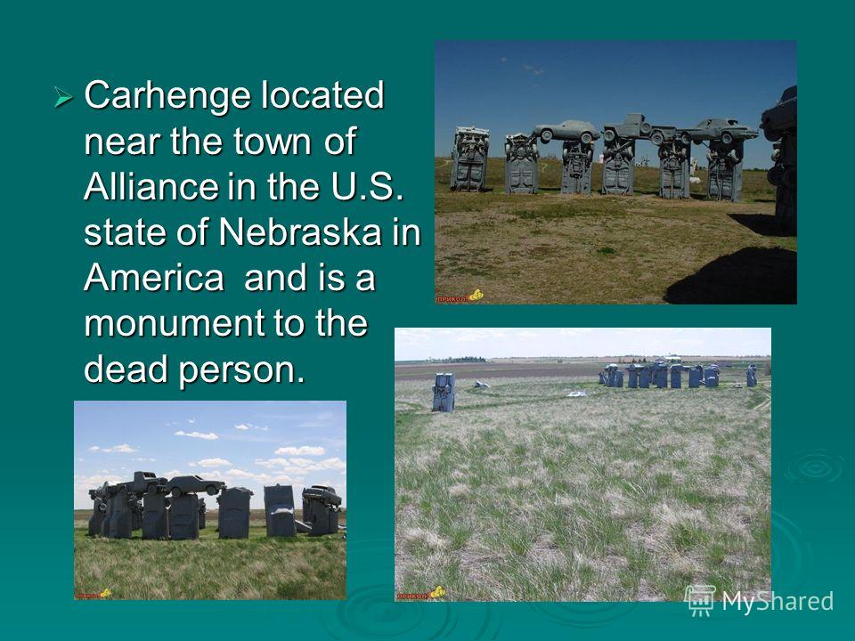 Carhenge located near the town of Alliance in the U.S. state of Nebraska in America and is a monument to the dead person. Carhenge located near the town of Alliance in the U.S. state of Nebraska in America and is a monument to the dead person.