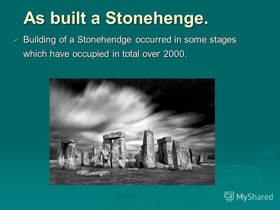 As built a Stonehenge. Building of a Stonehendge occurred in some stages which have occupied in total over 2000. Building of a Stonehendge occurred in some stages which have occupied in total over 2000.