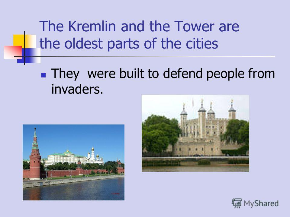 The Kremlin and the Tower are the oldest parts of the cities They were built to defend people from invaders.