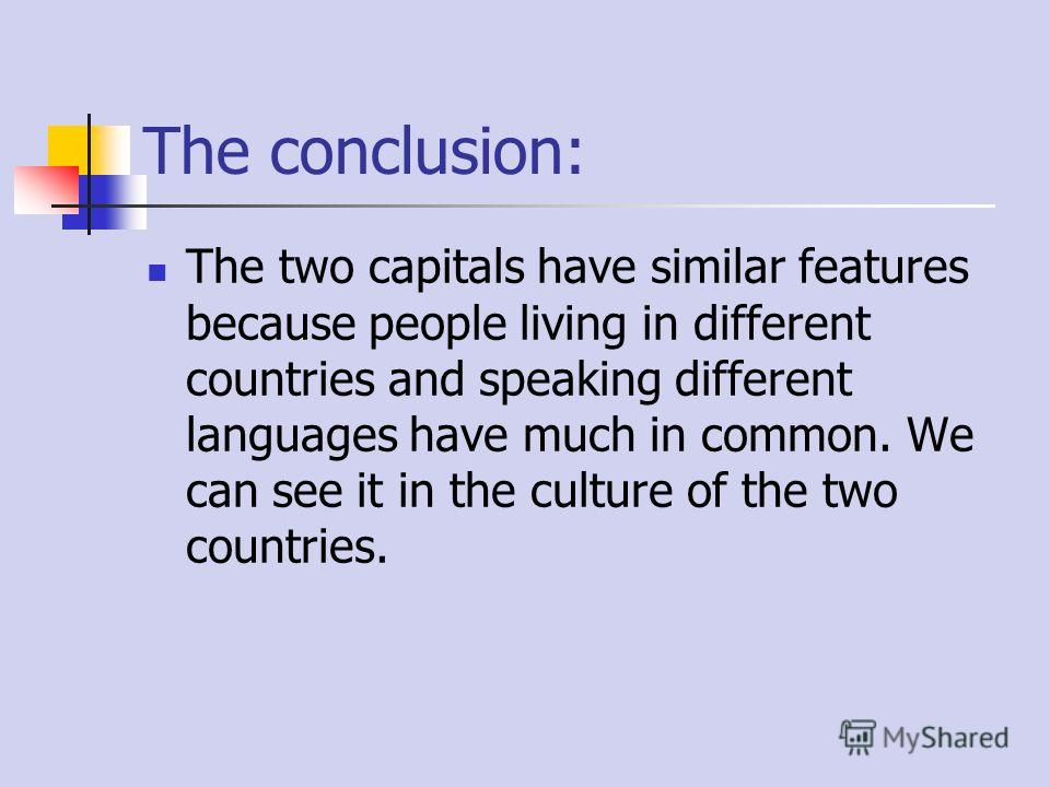 The conclusion: The two capitals have similar features because people living in different countries and speaking different languages have much in common. We can see it in the culture of the two countries.
