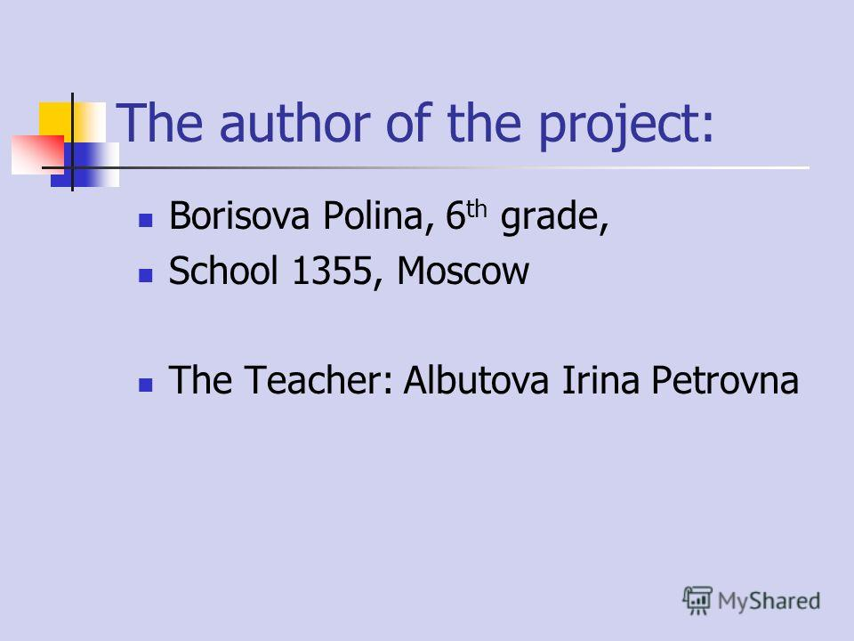 The author of the project: Borisova Polina, 6 th grade, School 1355, Moscow The Teacher: Albutova Irina Petrovna