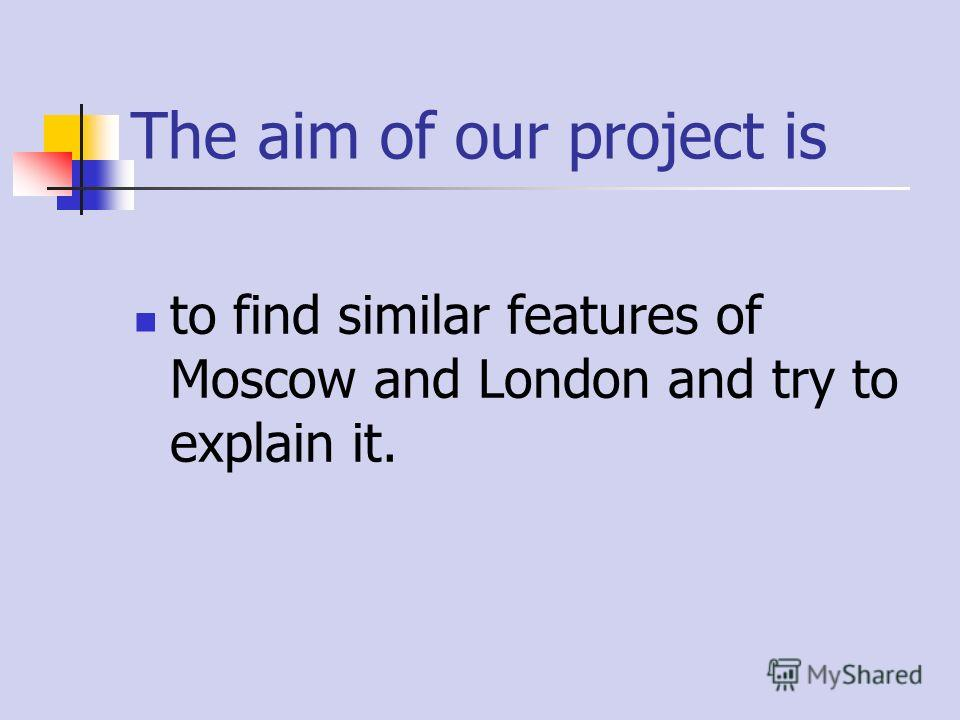 The aim of our project is to find similar features of Moscow and London and try to explain it.
