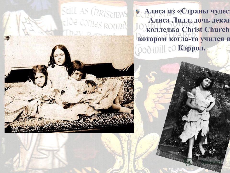 Алиса из «Страны чудес» – Алиса Лидл, дочь декана колледжа Christ Church, в котором когда-то учился и сам Кэррол.