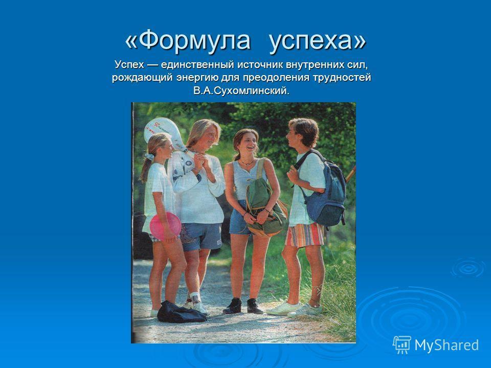 «Формула успеха» Успех единственный источник внутренних сил, рождающий энергию для преодоления трудностей В.А.Сухомлинский.