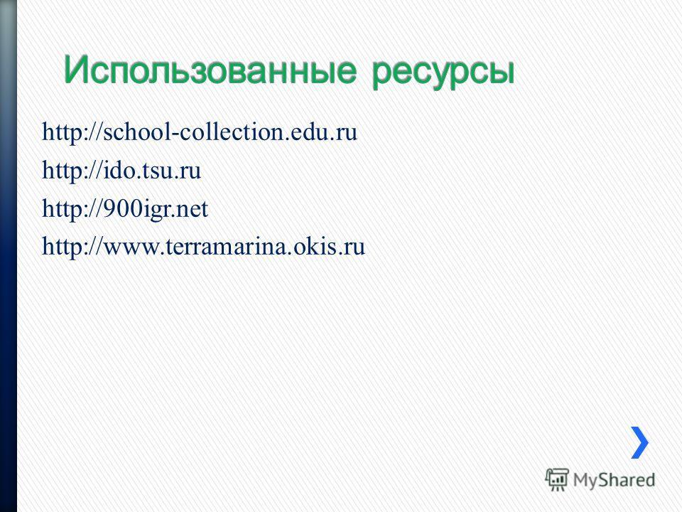 http://school-collection.edu.ru http://ido.tsu.ru http://900igr.net http://www.terramarina.okis.ru