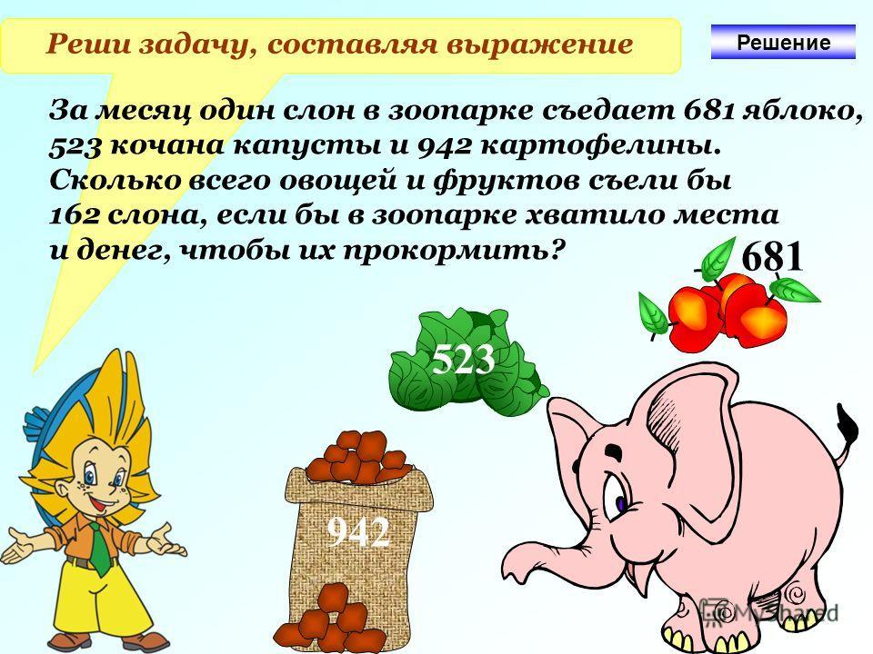 Реши задачу, составляя выражение За месяц один слон в зоопарке съедает 681 яблоко, 523 кочана капусты и 942 картофелины. Сколько всего овощей и фруктов съели бы 162 слона, если бы в зоопарке хватило места и денег, чтобы их прокормить? 942 523 681 Реш