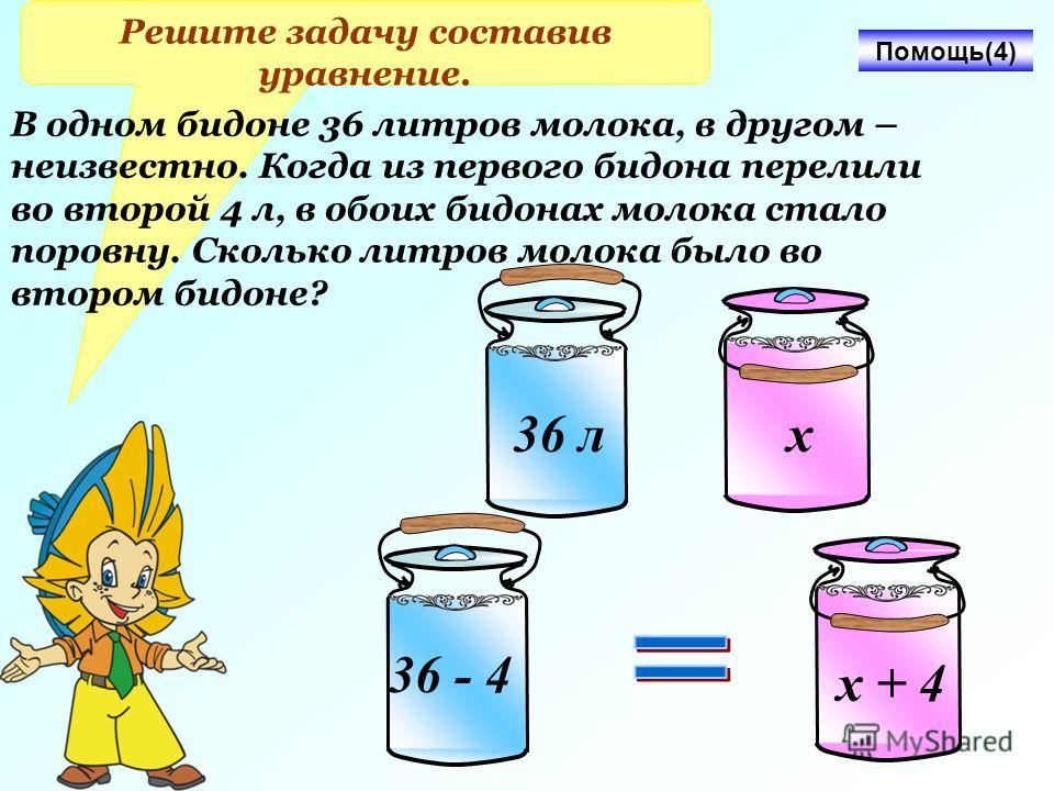 Решите задачу составив уравнение. х 36 л В одном бидоне 36 литров молока, в другом – неизвестно. Когда из первого бидона перелили во второй 4 л, в обоих бидонах молока стало поровну. Сколько литров молока было во втором бидоне? х + 4 36 - 4 Помощь(4)