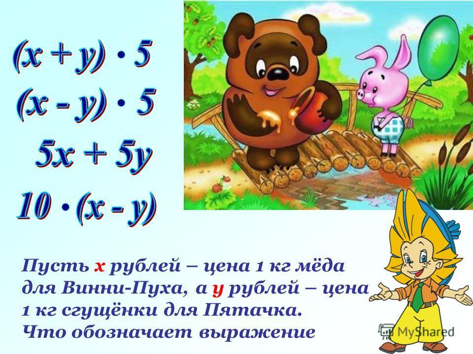 Задача. Пусть х рублей – цена 1 кг мёда для Винни-Пуха, а у рублей – цена 1 кг сгущёнки для Пятачка. Что обозначает выражение