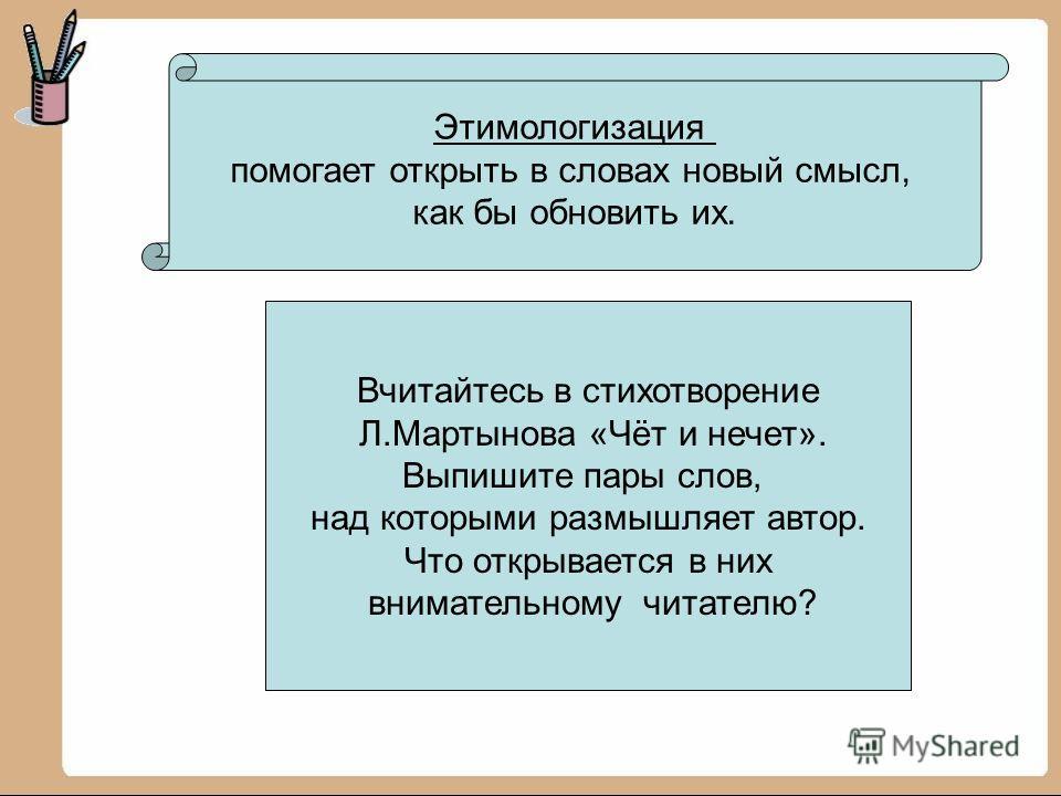 Этимологизация помогает открыть в словах новый смысл, как бы обновить их. Вчитайтесь в стихотворение Л.Мартынова «Чёт и нечет». Выпишите пары слов, над которыми размышляет автор. Что открывается в них внимательному читателю?