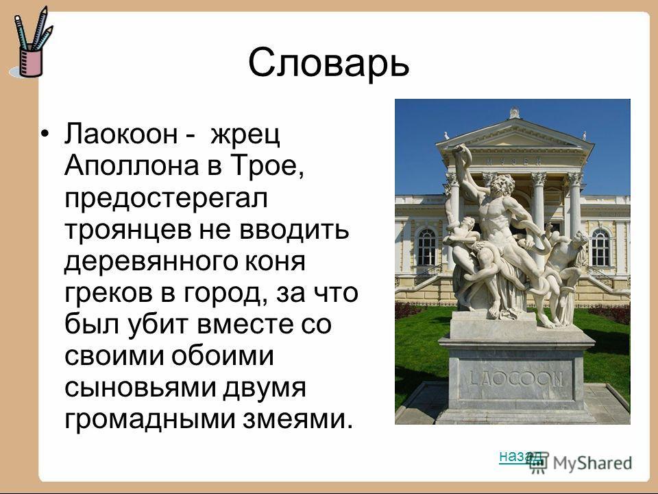 Словарь Лаокоон - жрец Аполлона в Трое, предостерегал троянцев не вводить деревянного коня греков в город, за что был убит вместе со своими обоими сыновьями двумя громадными змеями. назад