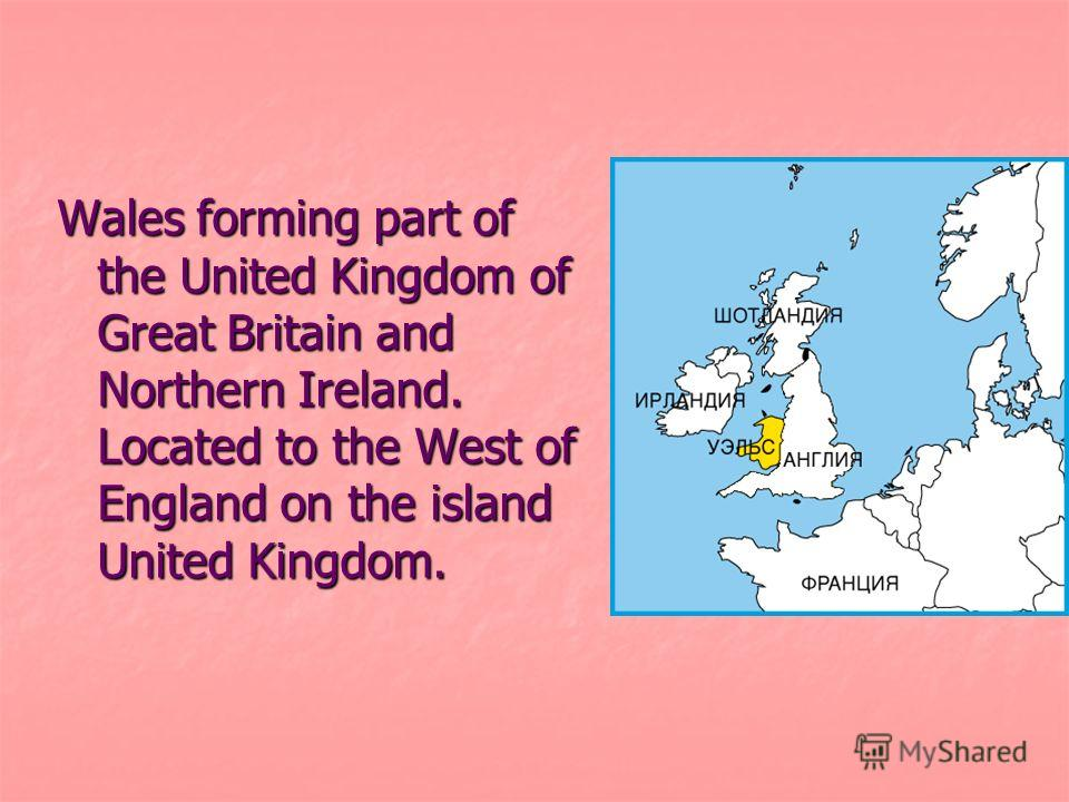 Wales forming part of the United Kingdom of Great Britain and Northern Ireland. Located to the West of England on the island United Kingdom.