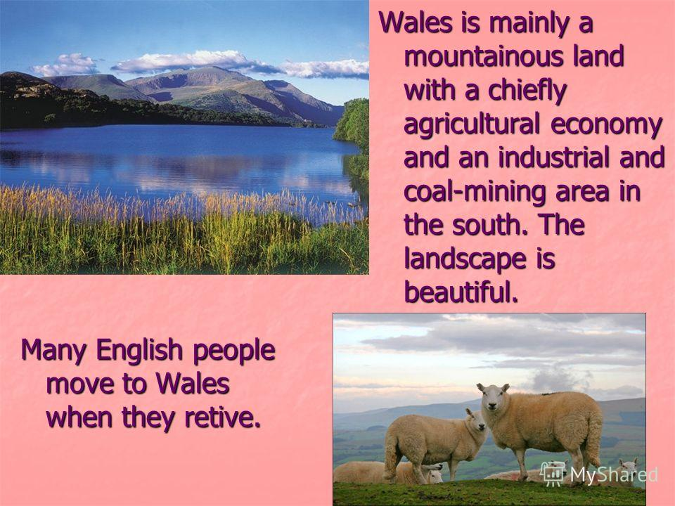 Wales is mainly a mountainous land with a chiefly agricultural economy and an industrial and coal-mining area in the south. The landscape is beautiful. Many English people move to Wales when they retive.
