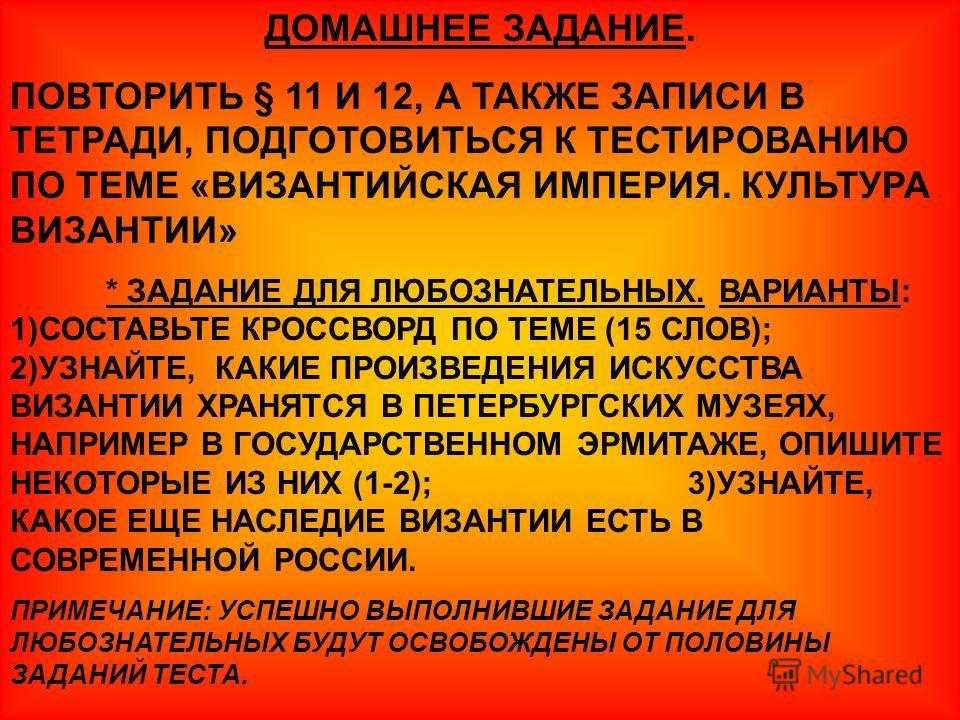 ДОМАШНЕЕ ЗАДАНИЕ. ПОВТОРИТЬ § 11 И 12, А ТАКЖЕ ЗАПИСИ В ТЕТРАДИ, ПОДГОТОВИТЬСЯ К ТЕСТИРОВАНИЮ ПО ТЕМЕ «ВИЗАНТИЙСКАЯ ИМПЕРИЯ. КУЛЬТУРА ВИЗАНТИИ» * ЗАДАНИЕ ДЛЯ ЛЮБОЗНАТЕЛЬНЫХ. ВАРИАНТЫ: 1)СОСТАВЬТЕ КРОССВОРД ПО ТЕМЕ (15 СЛОВ); 2)УЗНАЙТЕ, КАКИЕ ПРОИЗВЕД