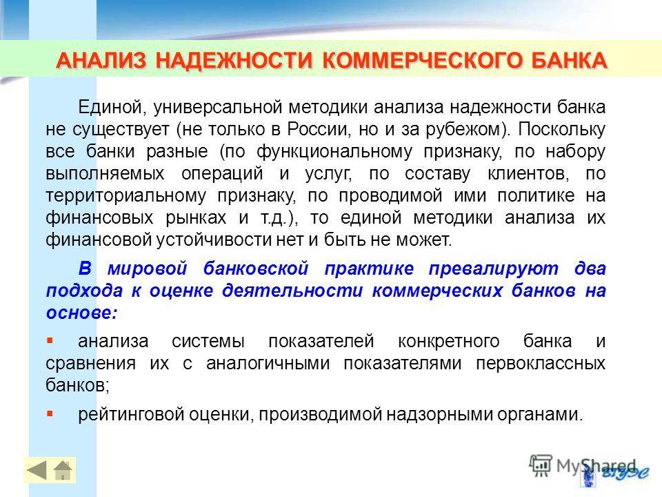 АНАЛИЗ НАДЕЖНОСТИ КОММЕРЧЕСКОГО БАНКА Единой, универсальной методики анализа надежности банка не существует (не только в России, но и за рубежом). Поскольку все банки разные (по функциональному признаку, по набору выполняемых операций и услуг, по сос