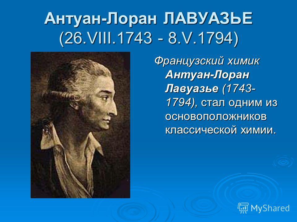 Антуан-Лоран ЛАВУАЗЬЕ (26.VIII.1743 - 8.V.1794) Французский химик Антуан-Лоран Лавуазье (1743- 1794), стал одним из основоположников классической химии.