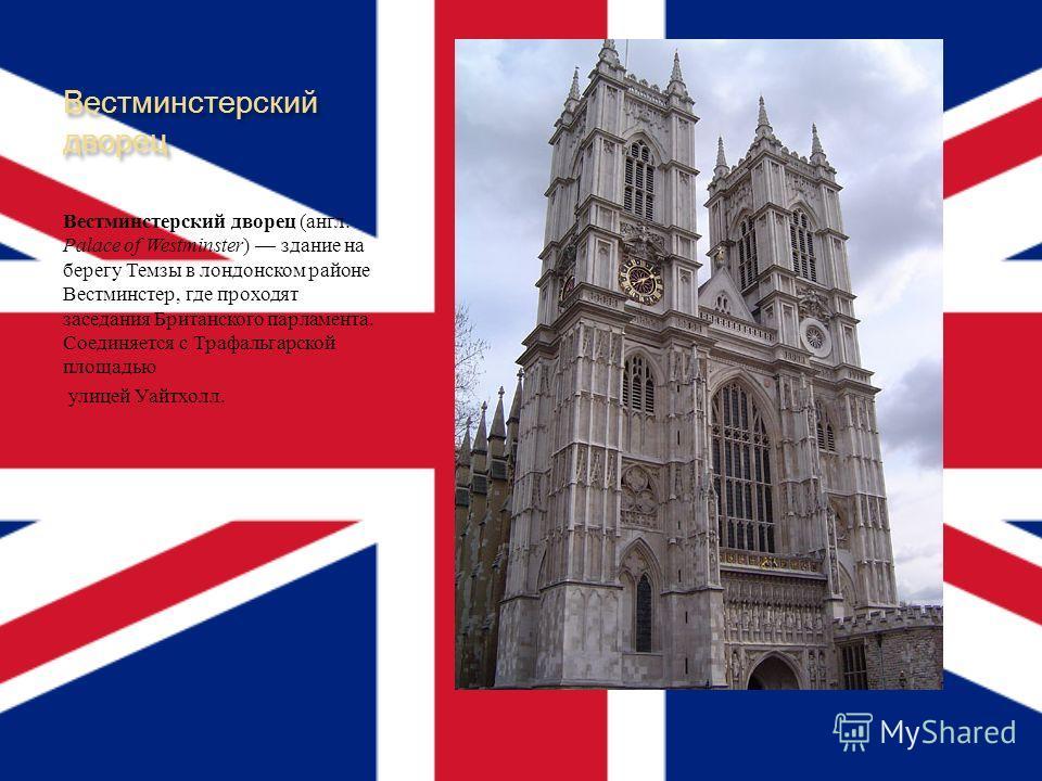 Вестминстерский дворец Вестминстерский дворец ( англ. Palace of Westminster ) здание на берегу Темзы в лондонском районе Вестминстер, где проходят заседания Британского парламента. Соединяется с Трафальгарской площадью улицей Уайтхолл.