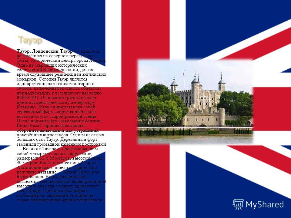 Тауэр Тауэр, Лондонский Тауэр крепость, возведённая на северном берегу реки Темза, исторический центр города Лондон. Одно из старейших исторических сооружений Великобритании, долгое время служившее резиденцией английских монархов. Сегодня Тауэр являе