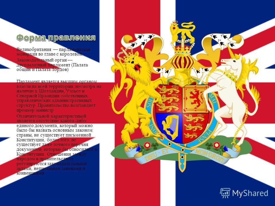 Великобритания парламентская монархия во главе с королевой. Законодательный орган двухпалатный парламент ( Палата общин и Палата лордов ) Парламент является высшим органом власти на всей территории, несмотря на наличие в Шотландии, Уэльсе и Северной