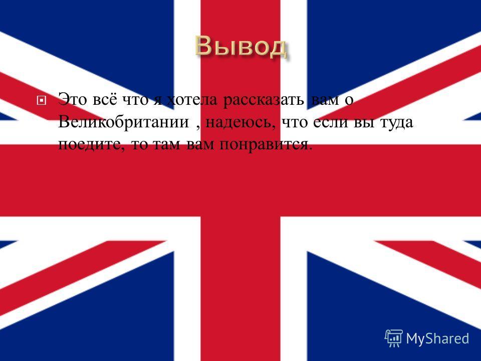 Это всё что я хотела рассказать вам о Великобритании, надеюсь, что если вы туда поедите, то там вам понравится.