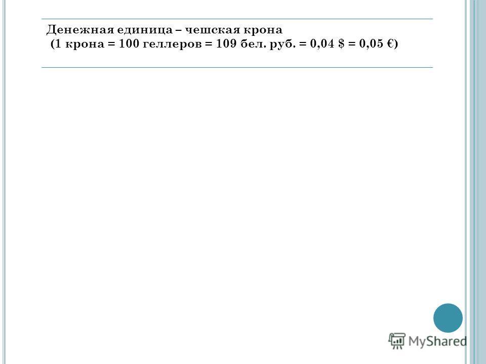 Денежная единица – чешская крона (1 крона = 100 геллеров = 109 бел. руб. = 0,04 $ = 0,05 )